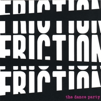 The Dance Party - Friction! Friction! Friction!